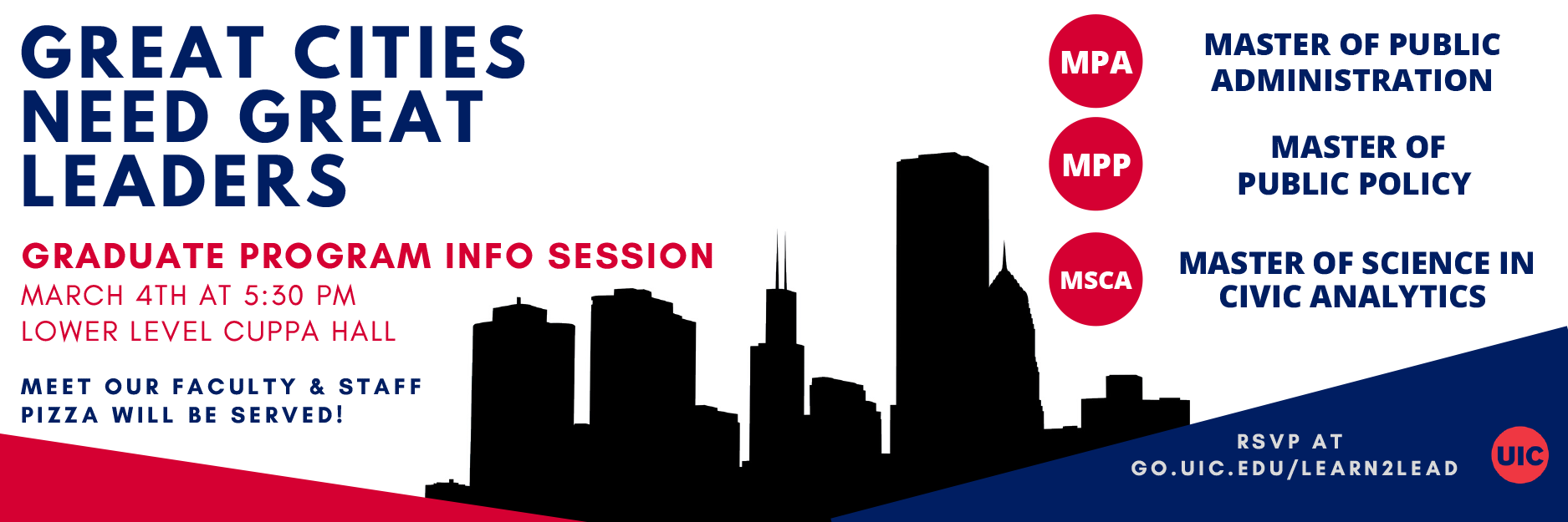 Great Cities Need Great Leaders - Graduate program info session, march 4th at 5:30 PM lower level CUPPA Hall. Meet our faculty and staff. Pizza will be served! Master of Public Administration, Master of Public Policy, Master of Science in civic analytics - Rsvp at go.uic.edu/learn2lead